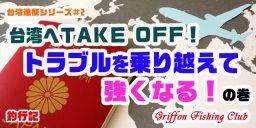 台湾遠征シリーズ#2 台湾へTAKE OFF!トラブルを乗り越えて強くなる!の巻【釣行記】