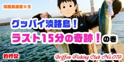 【淡路島遠征#3】グッバイ淡路島!ラスト15分の奇跡!の巻【釣行記】