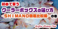 初めて買うクーラーボックスの選び方-SHIMANO徹底比較編-の巻